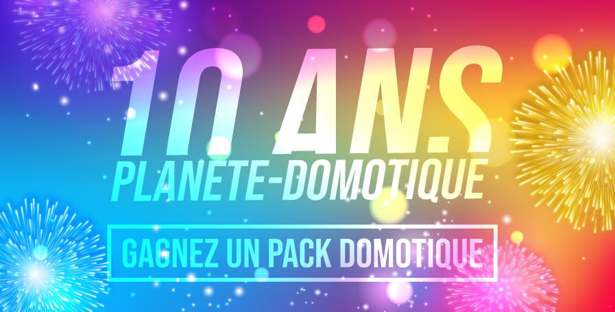 Concours 10 ans Planète Domotique : Un kit complet à gagner !