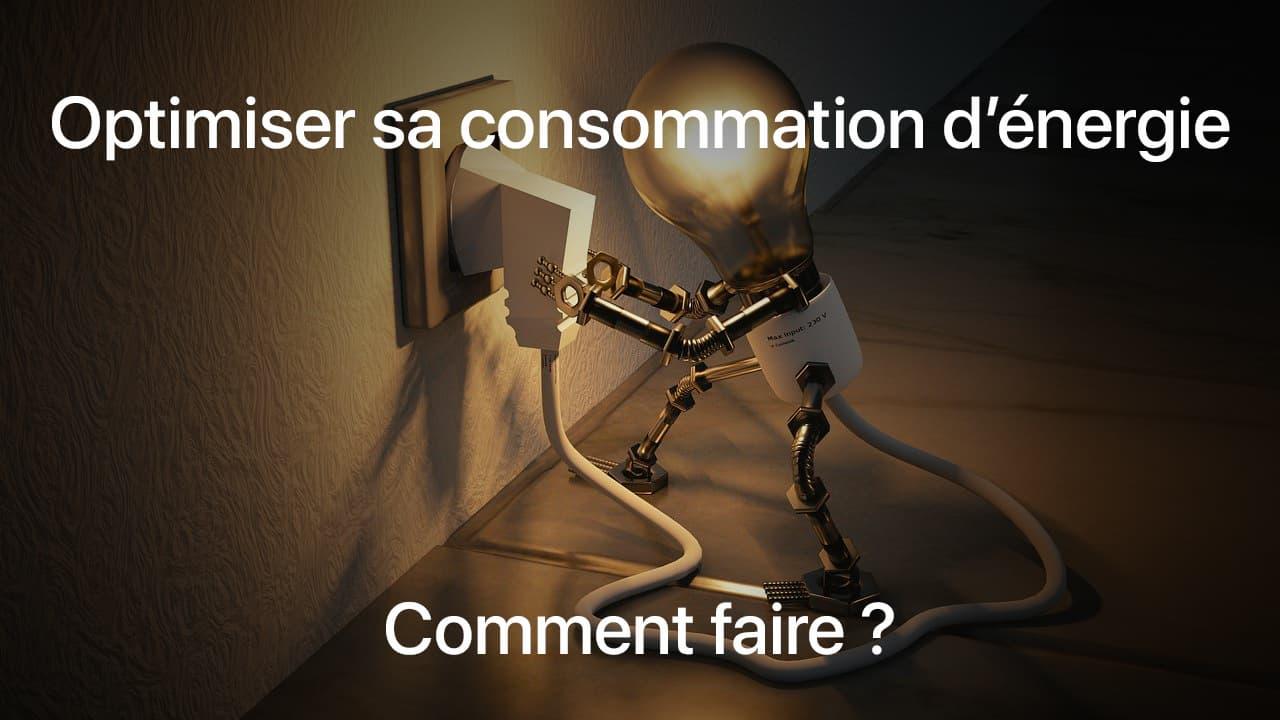 Optimiser sa consommation d'énergie : Comment faire ?
